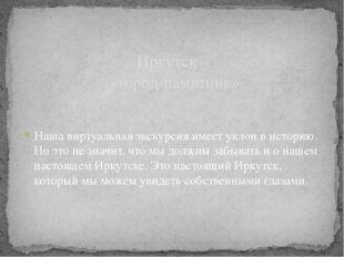 Иркутск – «город-памятник» Наша виртуальная экскурсия имеет уклон в историю.