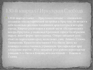 130-й квартал (также — Иркутская слобода) — специально созданная зона историч