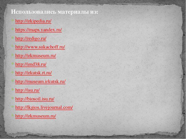 Использовались материалы из: http://irkipedia.ru/ https://maps.yandex.ru/ htt...