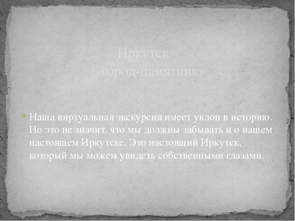 Иркутск – «город-памятник» Наша виртуальная экскурсия имеет уклон в историю....