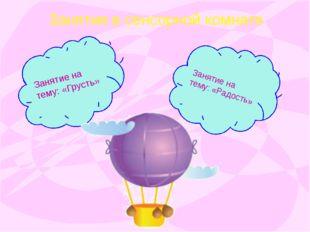 Занятия в сенсорной комнате Занятие на тему: «Грусть» Занятие на тему: «Радос