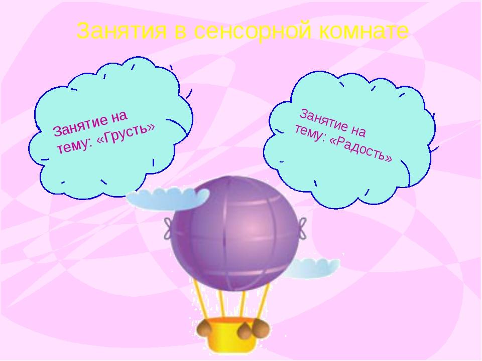 Занятия в сенсорной комнате Занятие на тему: «Грусть» Занятие на тему: «Радос...