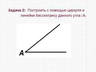 Задача 2: Построить с помощью циркуля и линейки биссектрису данного угла ⦟А.