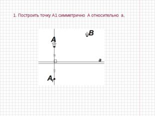 1. Построить точку А1 симметрично А относительно а,