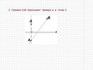 2. Прямая А1В пересекает прямую а в точке С.