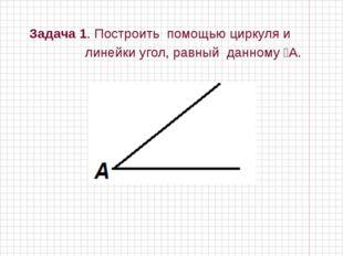 Задача 1. Построить помощью циркуля и линейки угол, равный данному ⦟А.