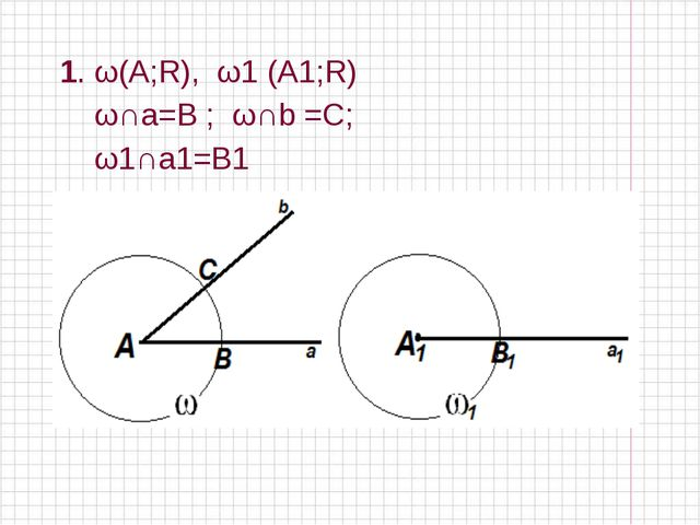 1. ω(А;R), ω1 (А1;R) ω∩a=B ; ω∩b =С; ω1∩a1=B1
