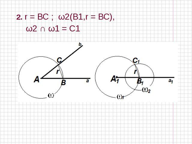 2. r = ВС ; ω2(В1,r = ВС), ω2 ∩ ω1 = C1