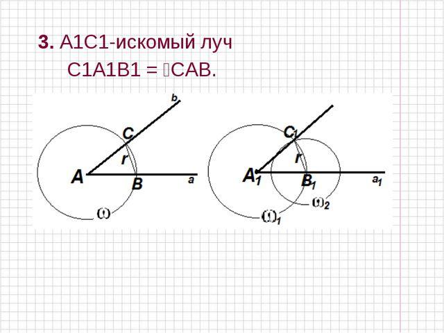 3. A1C1-искомый луч ⦟ С1A1B1 = ⦟CAB.