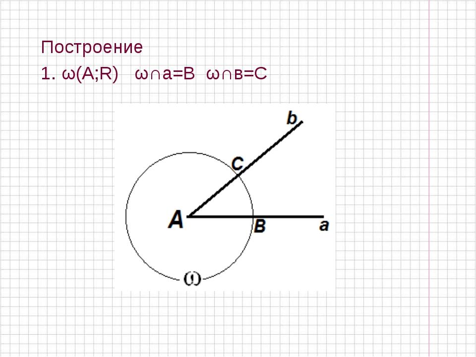Построение 1. ω(А;R) ω∩а=В ω∩в=С