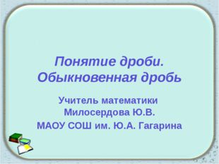 Понятие дроби. Обыкновенная дробь Учитель математики Милосердова Ю.В. МАОУ СО