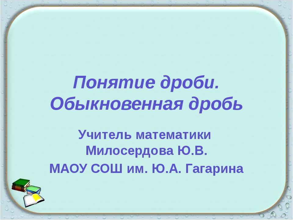 Понятие дроби. Обыкновенная дробь Учитель математики Милосердова Ю.В. МАОУ СО...
