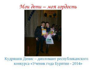 Мои дети – моя гордость Кудряшов Денис – дипломант республиканского конкурса