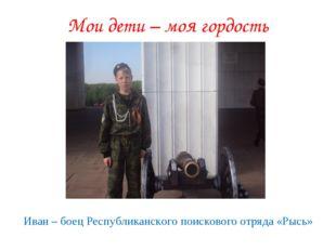 Мои дети – моя гордость Иван – боец Республиканского поискового отряда «Рысь»