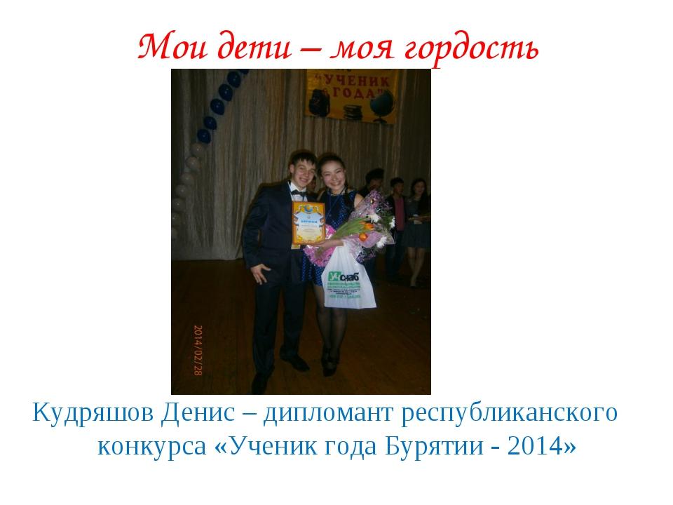 Мои дети – моя гордость Кудряшов Денис – дипломант республиканского конкурса...
