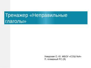 Тренажер «Неправильные глаголы» Хмарская О. Ю. МБОУ «СОШ №4» П. Алмазный РС (Я)