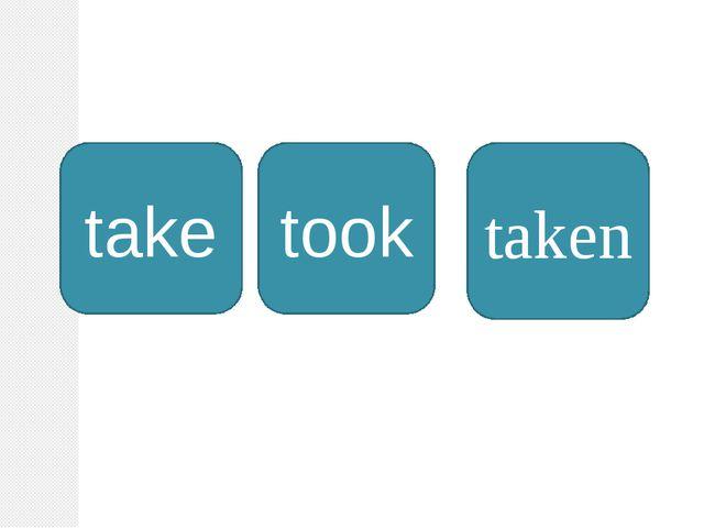 take took taken