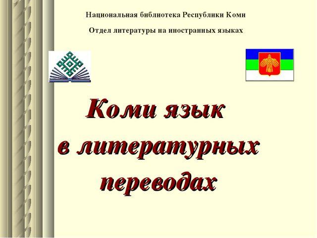 Коми язык в литературных переводах Национальная библиотека Республики Коми О...