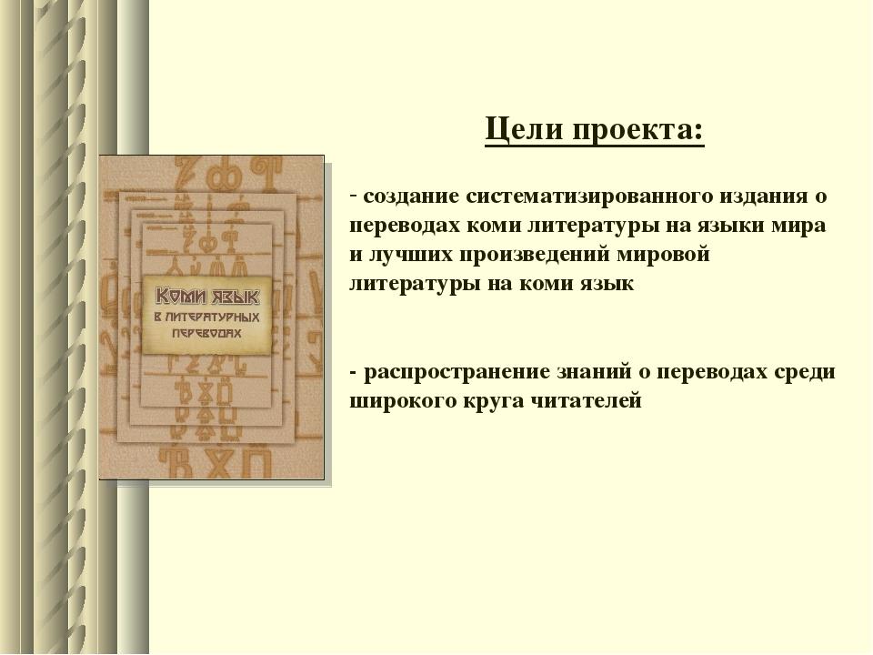 Цели проекта: создание систематизированного издания о переводах коми литерату...