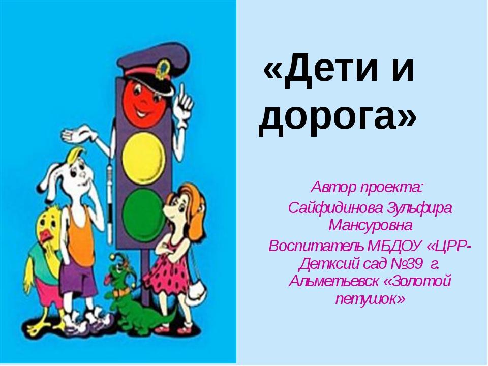 «Дети и дорога» Автор проекта: Сайфидинова Зульфира Мансуровна Воспитатель МБ...