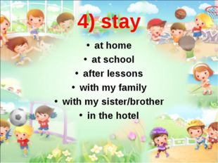 4) stay at home at school after lessons with my family with my sister/brother