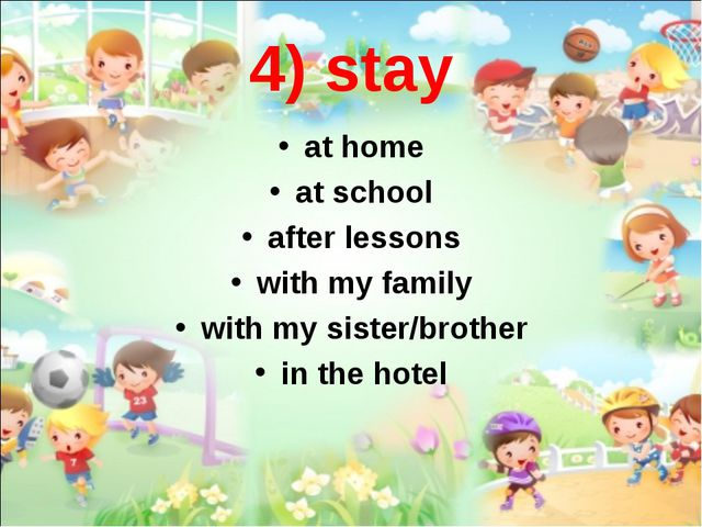 4) stay at home at school after lessons with my family with my sister/brother...