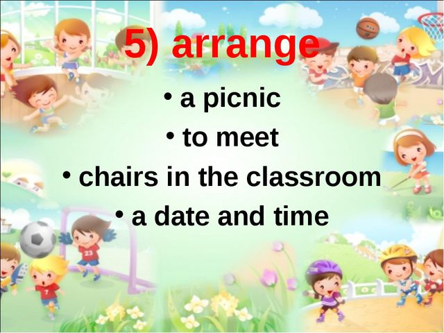 5) arrange a picnic to meet chairs in the classroom a date and time