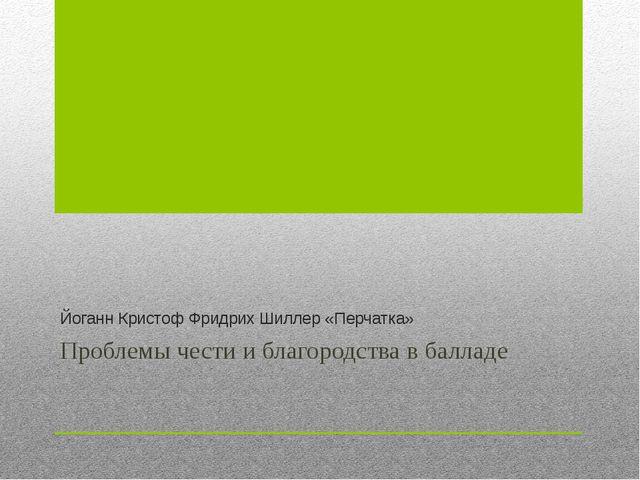 Йоганн Кристоф Фридрих Шиллер «Перчатка» Проблемы чести и благородства в балл...