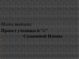 """Проект ученицы 6 """"г"""" Саламовой Илоны Математика"""