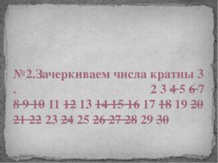№2.Зачеркиваем числа кратны 3 . 2 3 4 5 6 7 8 9 10 11 12 13 14 15 16 17 18 1