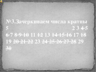 №3.Зачеркиваем числа кратны 5 2 3 4 5 6 7 8 9 10 11 12 13 14 15 16 17 18 19