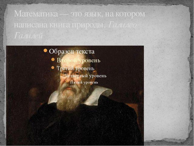 Математика — это язык, на котором написана книга природы.Галилео Галилей
