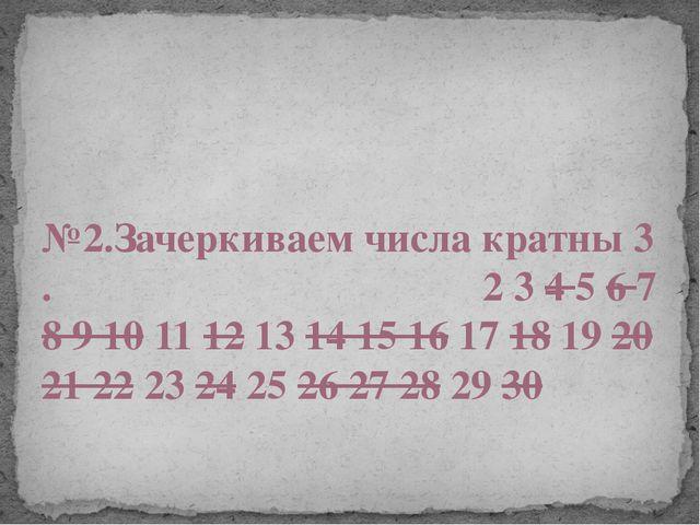 №2.Зачеркиваем числа кратны 3 . 2 3 4 5 6 7 8 9 10 11 12 13 14 15 16 17 18 1...