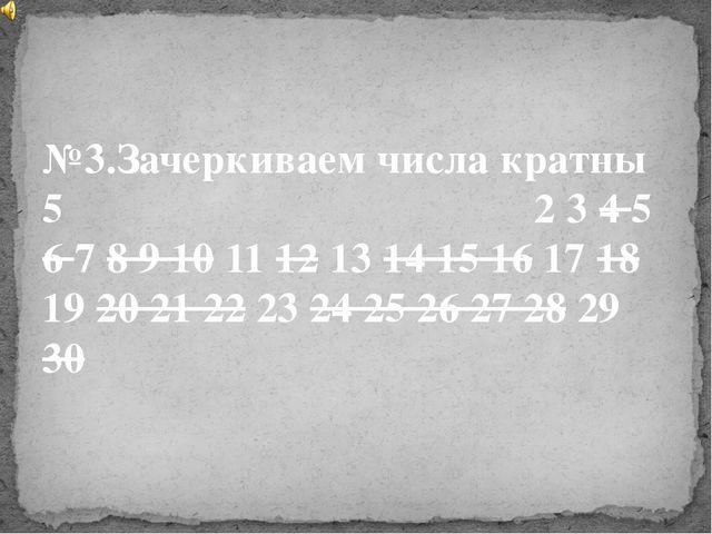№3.Зачеркиваем числа кратны 5 2 3 4 5 6 7 8 9 10 11 12 13 14 15 16 17 18 19...