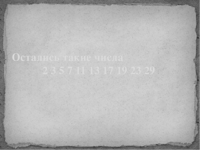 Остались такие числа 2 3 5 7 11 13 17 19 23 29