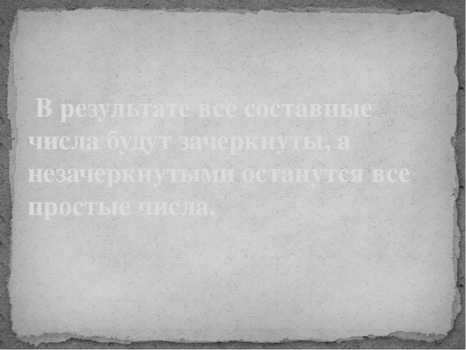 В результате все составные числа будут зачеркнуты, а незачеркнутыми останут...