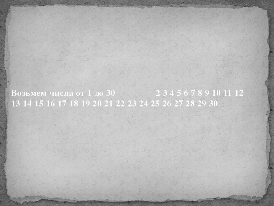 Возьмем числа от 1 до 30 2 3 4 5 6 7 8 9 10 11 12 13 14 15 16 17 18 19 20 21...