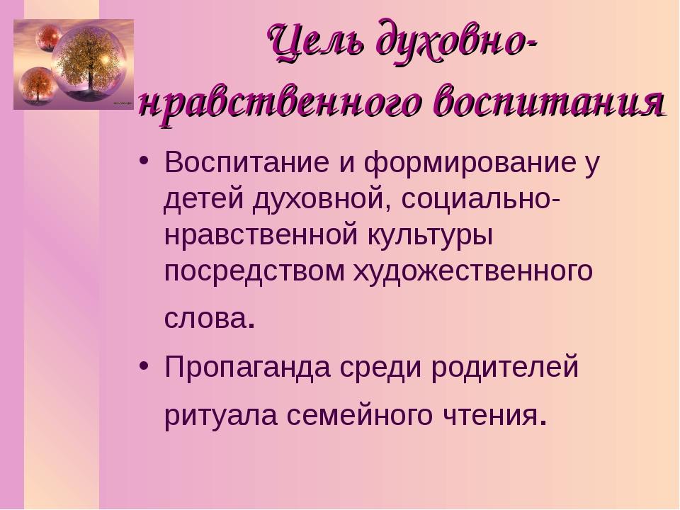 Цель духовно-нравственного воспитания Воспитание и формирование у детей духов...