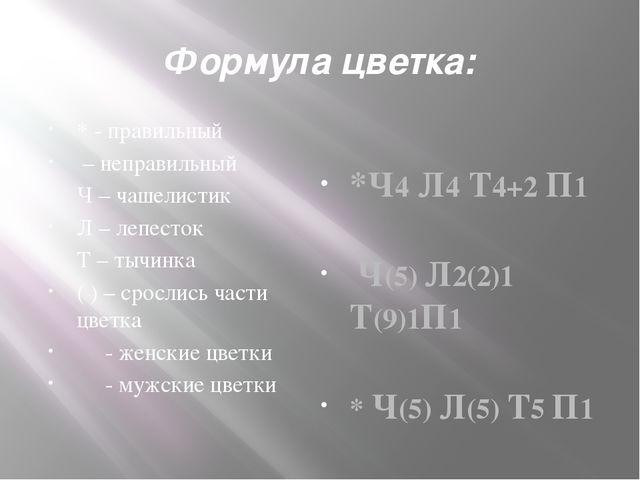 Формула цветка: * - правильный – неправильный Ч – чашелистик Л – лепесток Т –...
