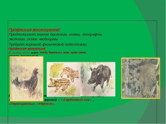 Профессия многогранна! Предполагает знание биологии, химии, географии, эколо...