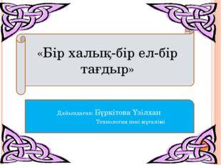 «Бір халық-бір ел-бір тағдыр» Дайындаған: Бүркітова Үзілхан Технология пәні м