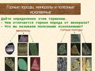 Горные породы, минералы и полезные ископаемые Дайте определение этим терминам