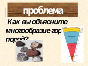 проблема Как вы объясните многообразие горных пород?