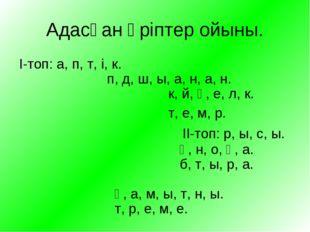 Адасқан әріптер ойыны. І-топ: а, п, т, і, к. п, д, ш, ы, а, н, а, н. к, й, ө,