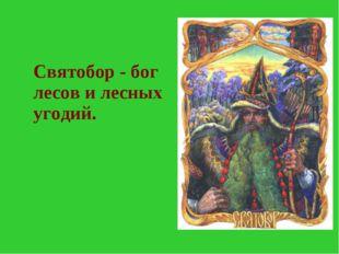 Святобор - бог лесов и лесных угодий.