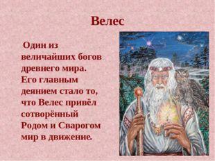 Велес  Один из величайших богов древнего мира. Его главным деянием стало то,