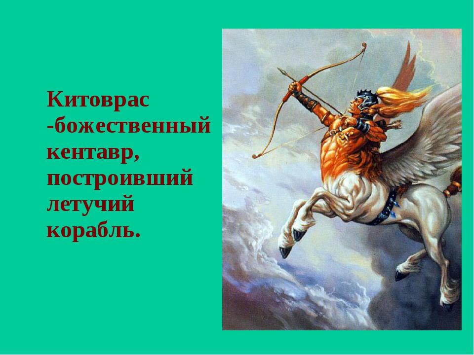Китоврас -божественный кентавр, построивший летучий корабль.