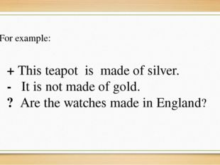 + This teapot is made of silver. - It is not made of gold. ? Are the watches