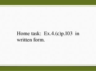 Home task: Ex.4.(c)p.103 in written form.