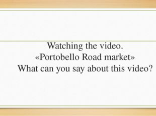 Watching the video. «Portobello Road market» What can you say about this video?